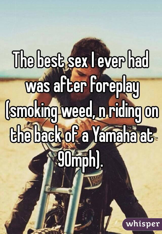 The best sex I ever had was after foreplay (smoking weed, n riding on the back of a Yamaha at 90mph).