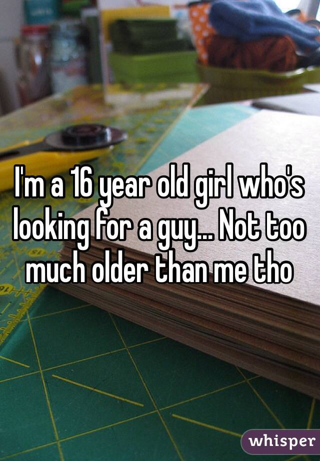 I'm a 16 year old girl who's looking for a guy... Not too much older than me tho
