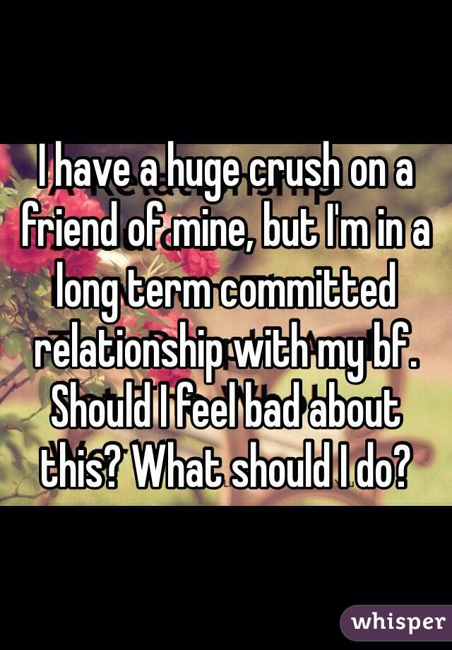 I have a huge crush on a friend of mine, but I'm in a long term committed relationship with my bf. Should I feel bad about this? What should I do?