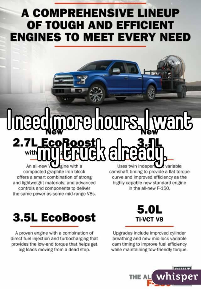 I need more hours. I want my truck already.