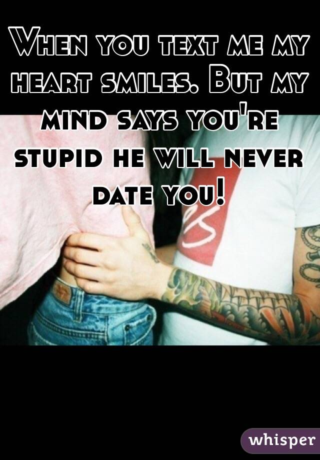 When you text me my heart smiles. But my mind says you're stupid he will never date you!