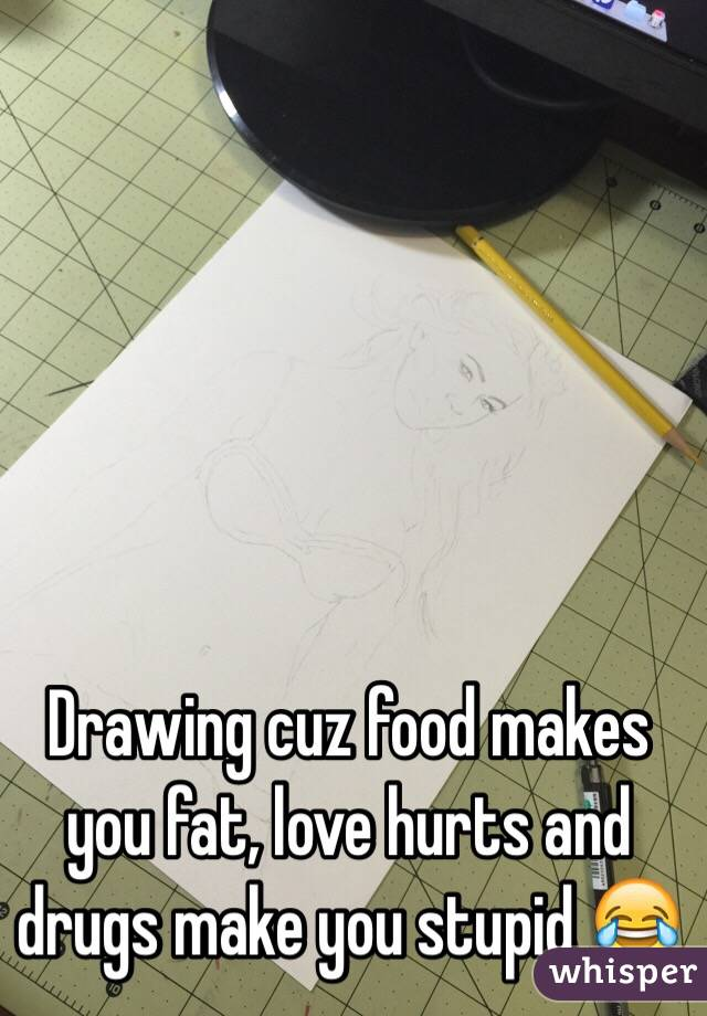 Drawing cuz food makes you fat, love hurts and drugs make you stupid 😂