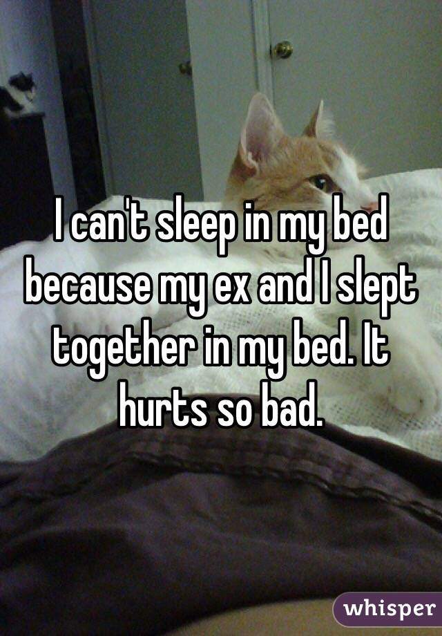 I can't sleep in my bed because my ex and I slept together in my bed. It hurts so bad.