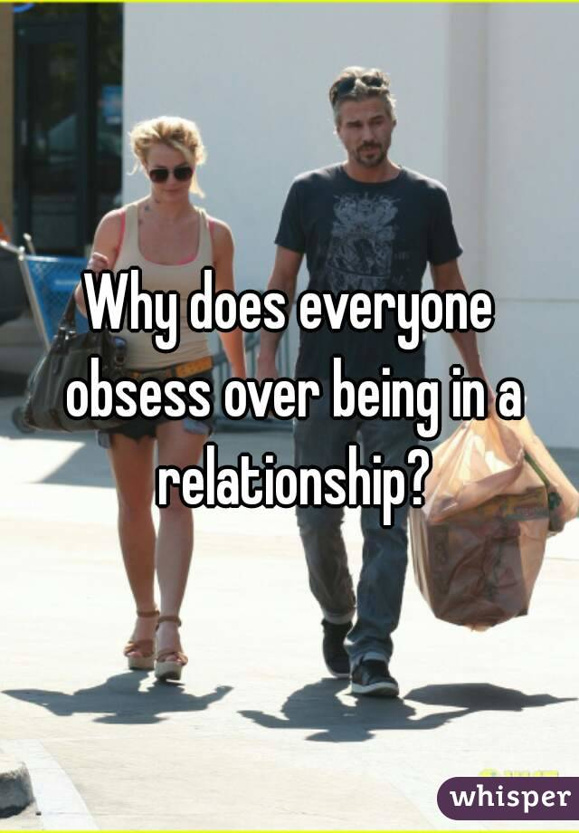 Why does everyone obsess over being in a relationship?