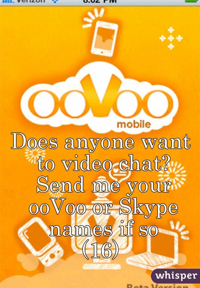 Does anyone want to video chat? Send me your ooVoo or Skype names if so (16)