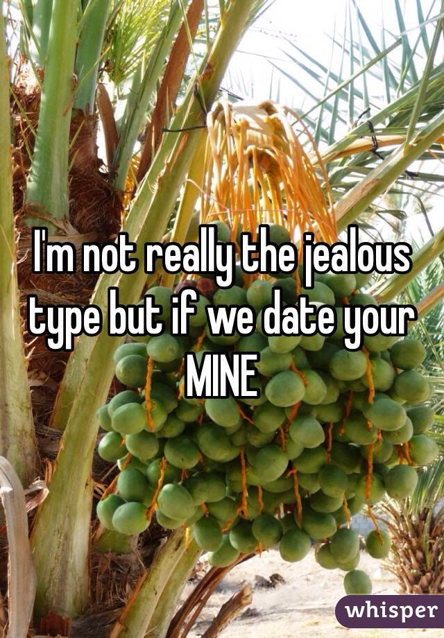 I'm not really the jealous type but if we date your MINE