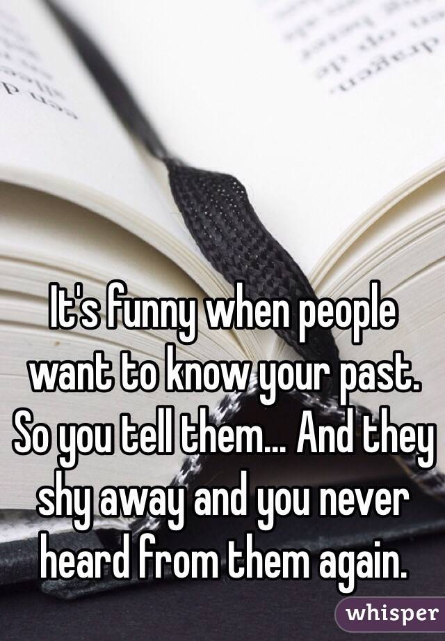 It's funny when people want to know your past. So you tell them... And they shy away and you never heard from them again.