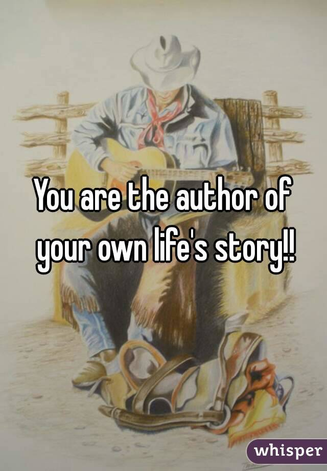 You are the author of your own life's story!!