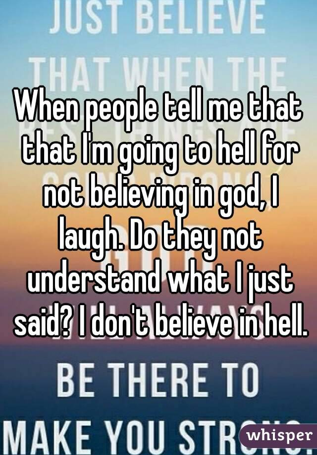 When people tell me that that I'm going to hell for not believing in god, I laugh. Do they not understand what I just said? I don't believe in hell.