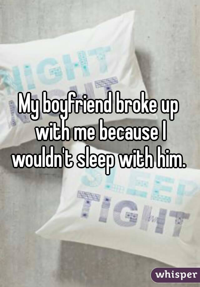 My boyfriend broke up with me because I wouldn't sleep with him.