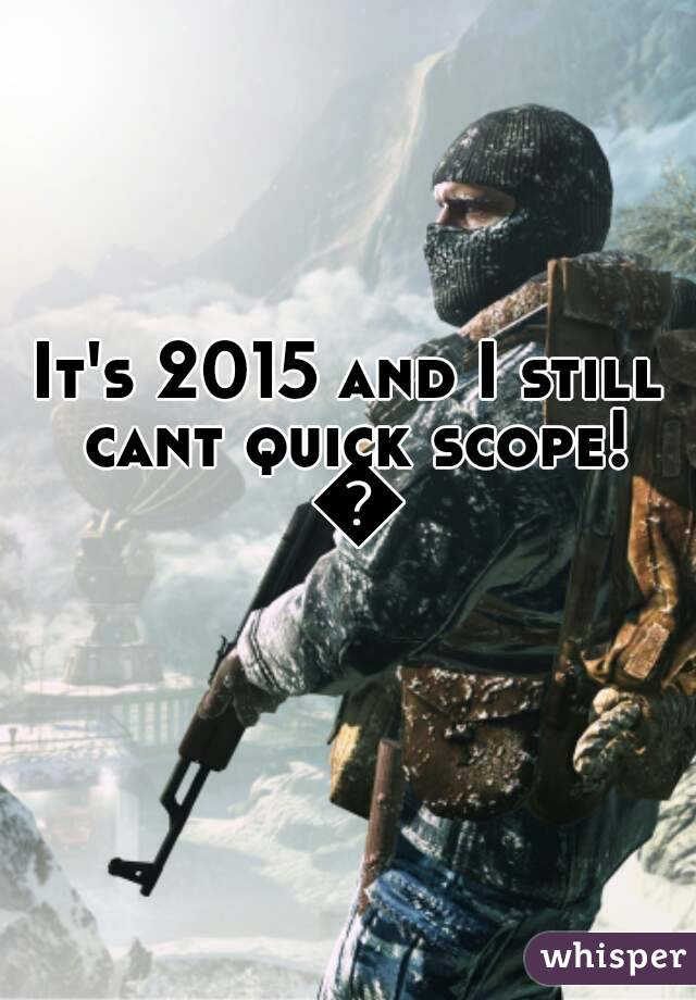 It's 2015 and I still cant quick scope! 👎