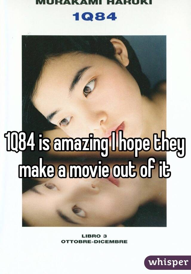1Q84 is amazing I hope they make a movie out of it
