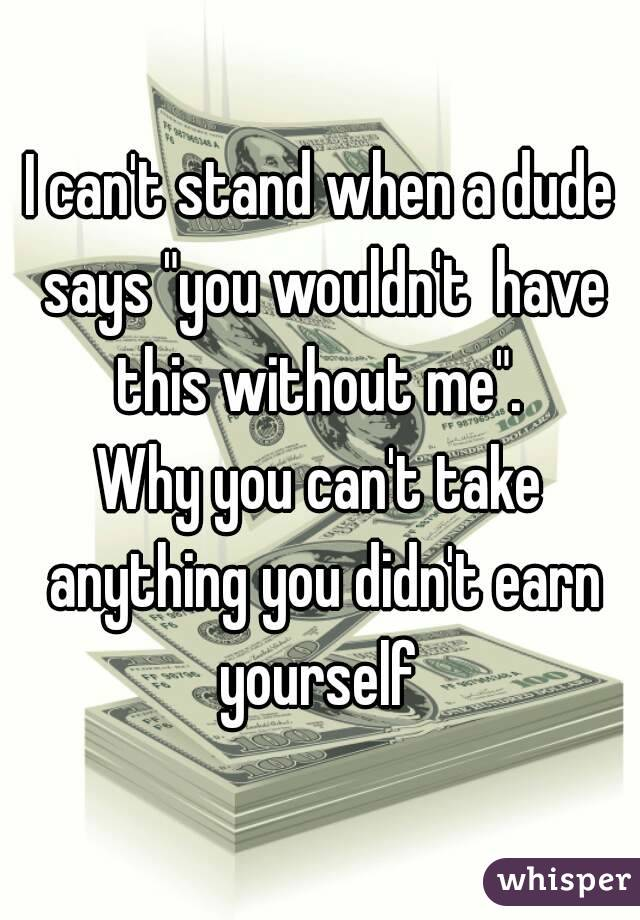 "I can't stand when a dude says ""you wouldn't  have this without me"".  Why you can't take anything you didn't earn yourself"
