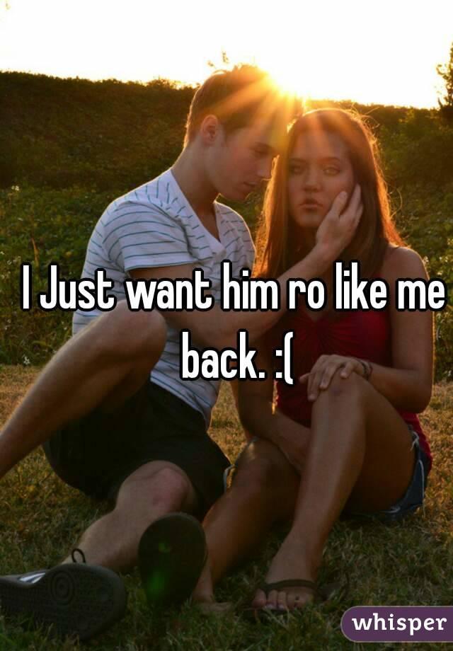 I Just want him ro like me back. :(