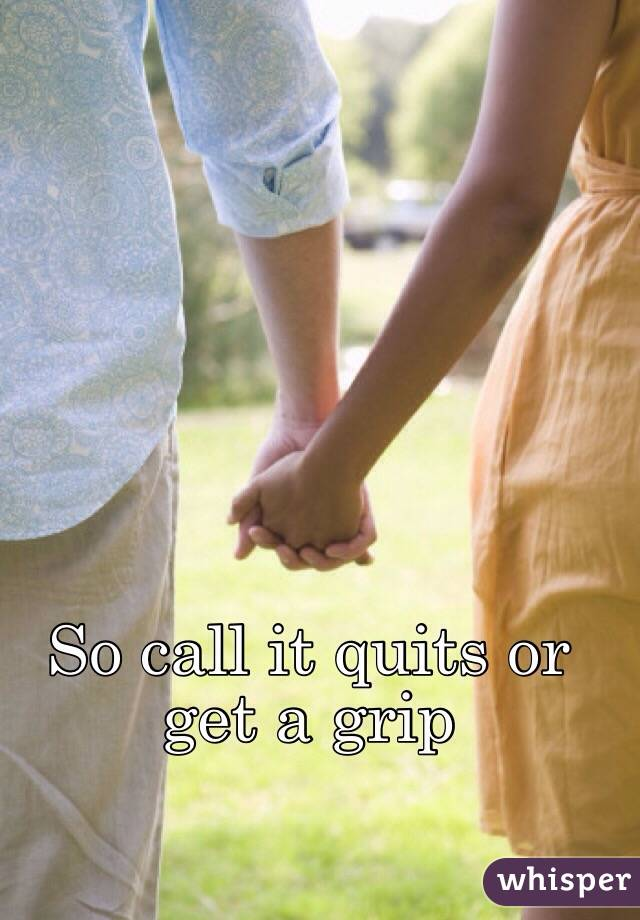 So call it quits or get a grip