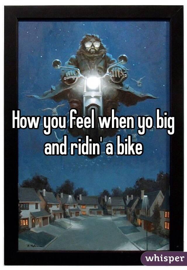 How you feel when yo big and ridin' a bike