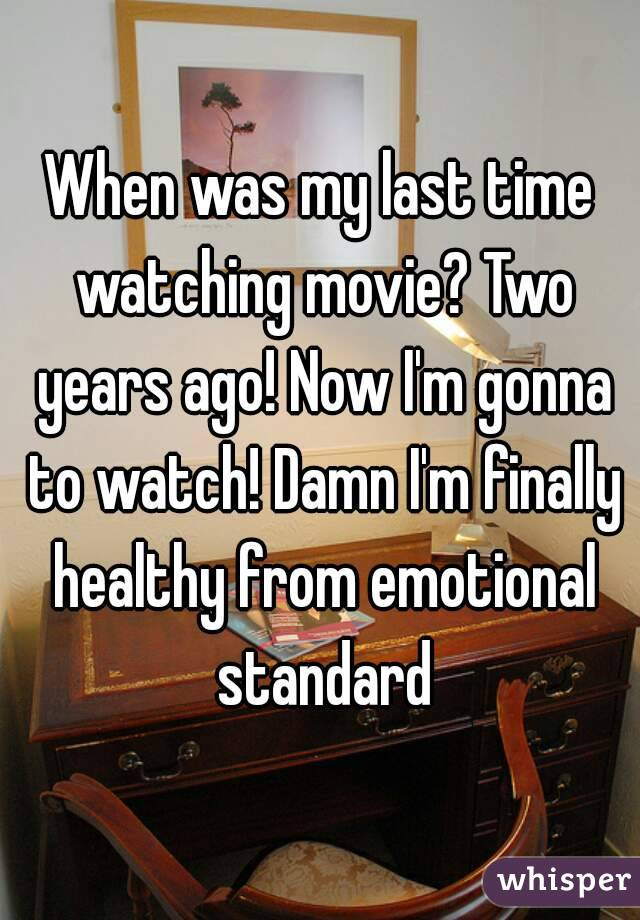 When was my last time watching movie? Two years ago! Now I'm gonna to watch! Damn I'm finally healthy from emotional standard