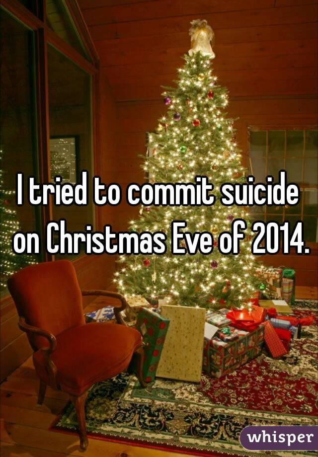 I tried to commit suicide on Christmas Eve of 2014.