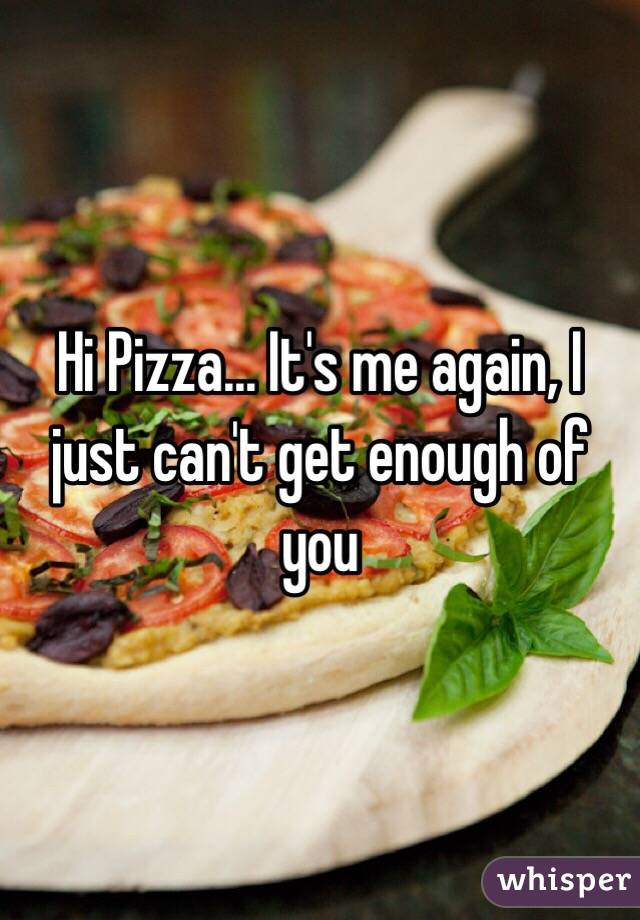 Hi Pizza... It's me again, I just can't get enough of you