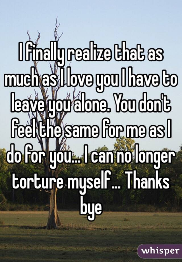 I finally realize that as much as I love you I have to leave you alone. You don't feel the same for me as I do for you... I can no longer torture myself... Thanks bye