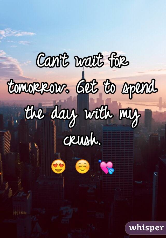 Can't wait for tomorrow. Get to spend the day with my crush.  😍 ☺️ 💘