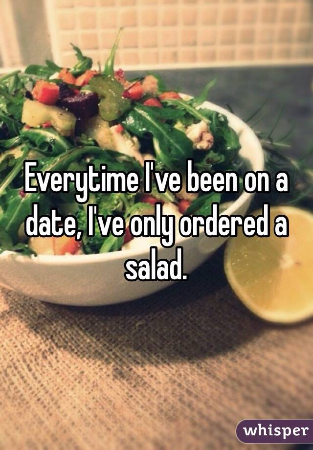 Everytime I've been on a date, I've only ordered a salad.