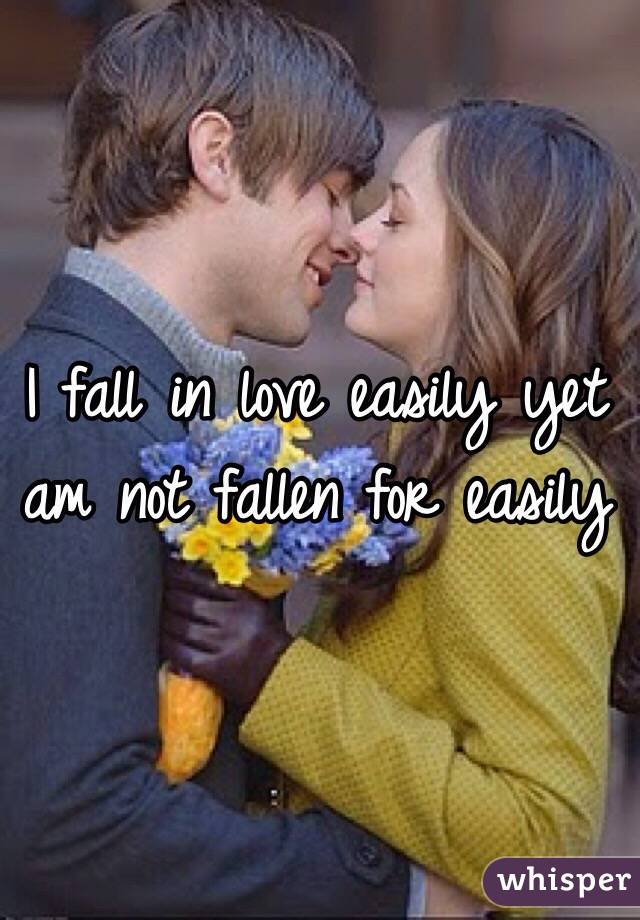 I fall in love easily yet am not fallen for easily