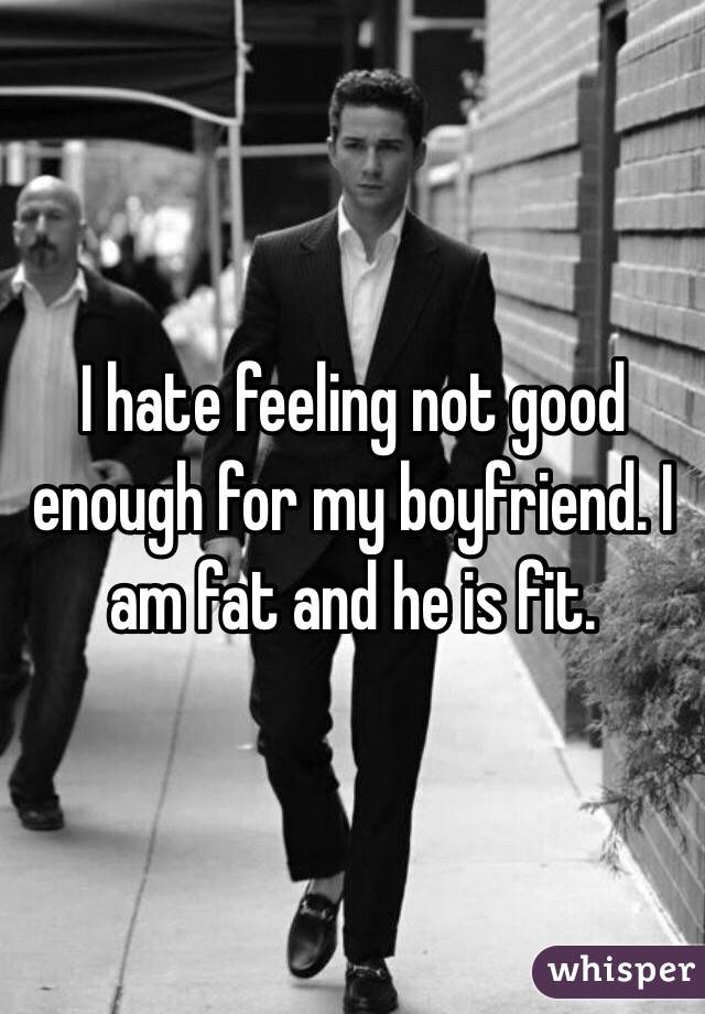 I hate feeling not good enough for my boyfriend. I am fat and he is fit.