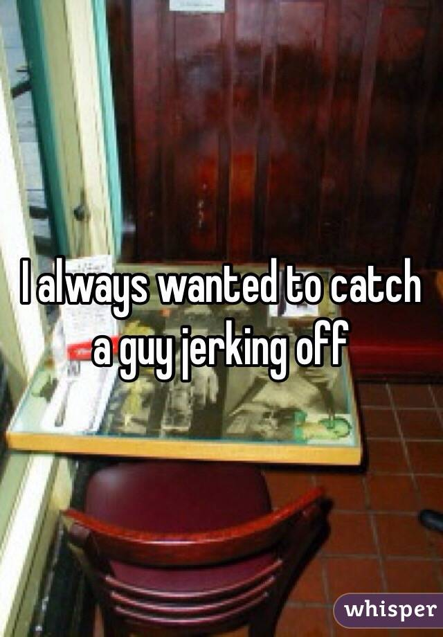 I always wanted to catch a guy jerking off