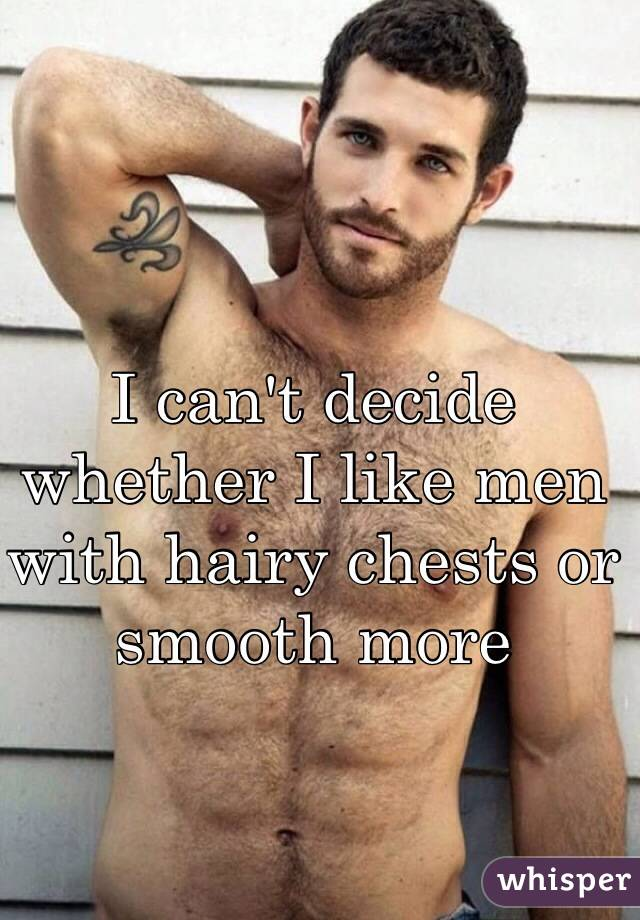 I can't decide whether I like men with hairy chests or smooth more