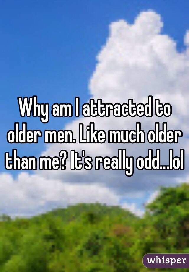 Why am I attracted to older men. Like much older than me? It's really odd...lol
