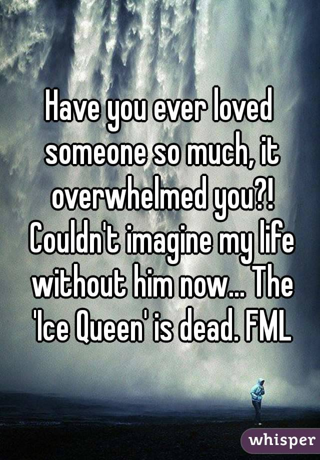 Have you ever loved someone so much, it overwhelmed you?! Couldn't imagine my life without him now... The 'Ice Queen' is dead. FML