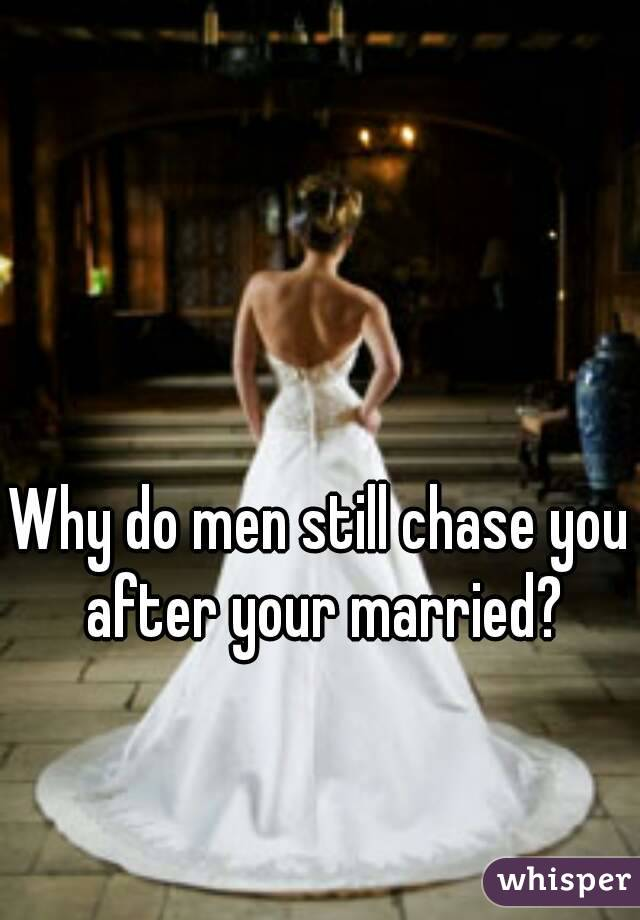 Why do men still chase you after your married?