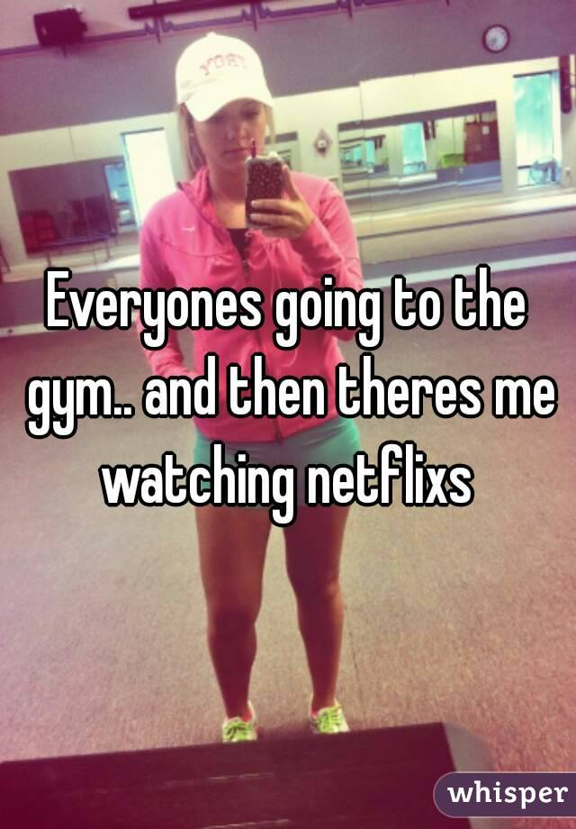 Everyones going to the gym.. and then theres me watching netflixs