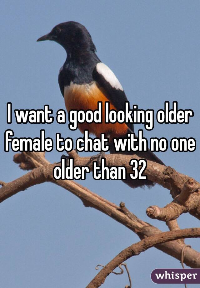 I want a good looking older female to chat with no one older than 32