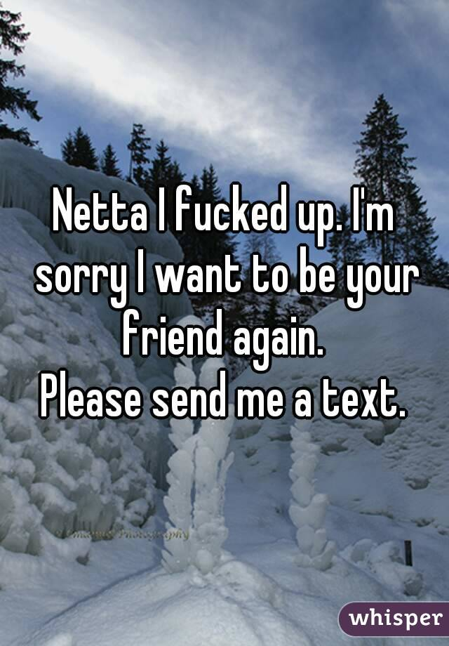 Netta I fucked up. I'm sorry I want to be your friend again.  Please send me a text.