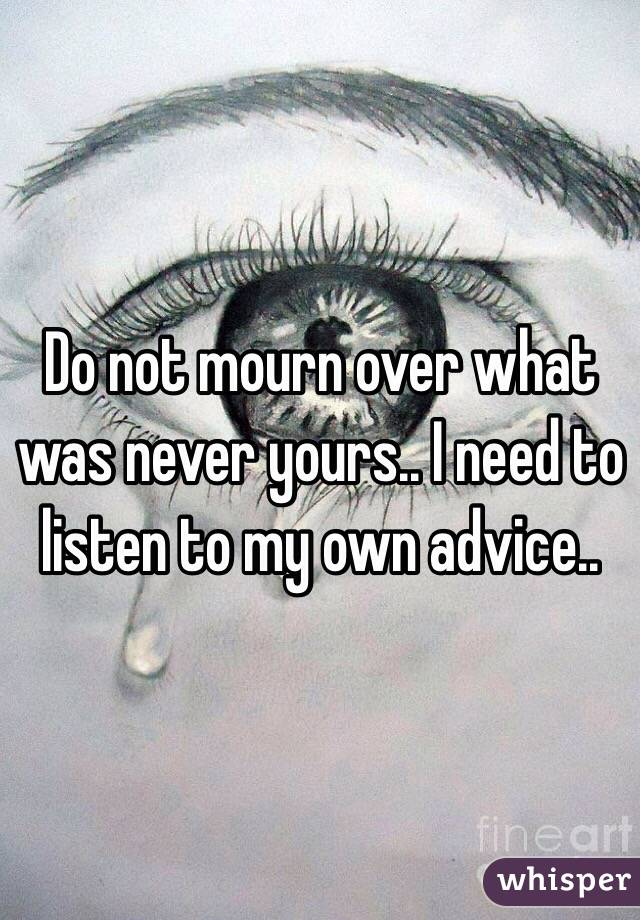 Do not mourn over what was never yours.. I need to listen to my own advice..