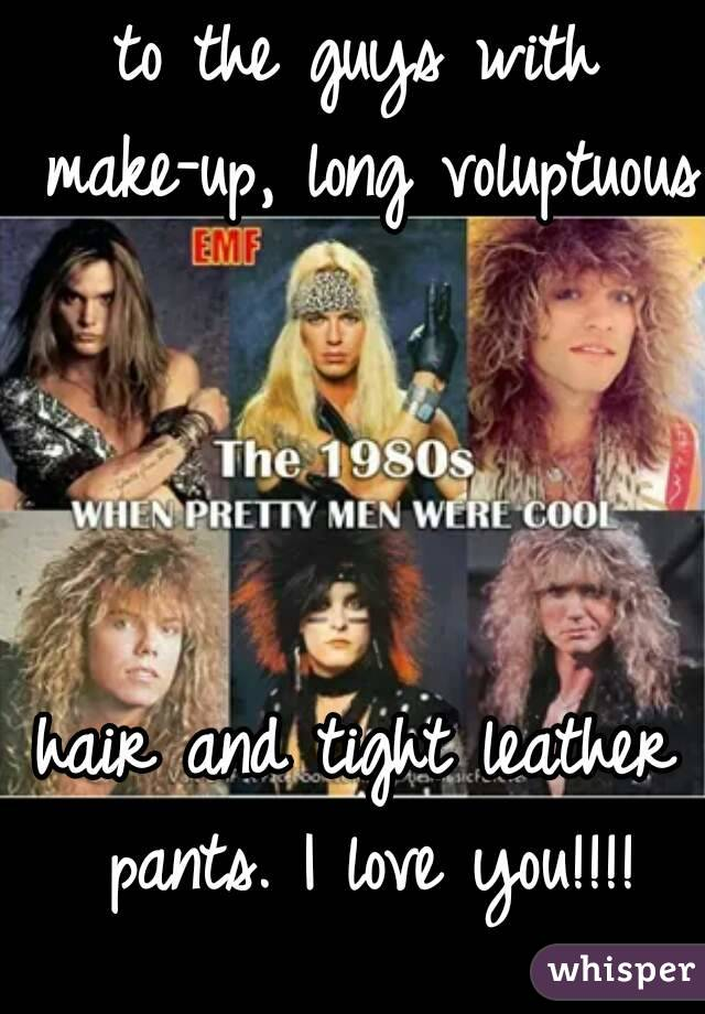 to the guys with make-up, long voluptuous     hair and tight leather pants. I love you!!!!