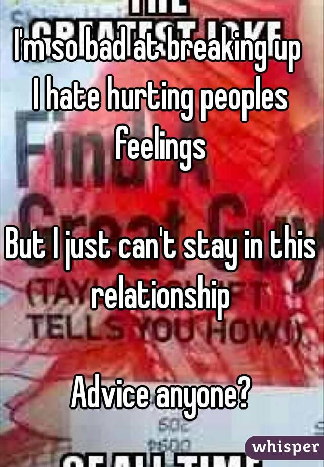 I'm so bad at breaking up  I hate hurting peoples feelings   But I just can't stay in this relationship   Advice anyone?