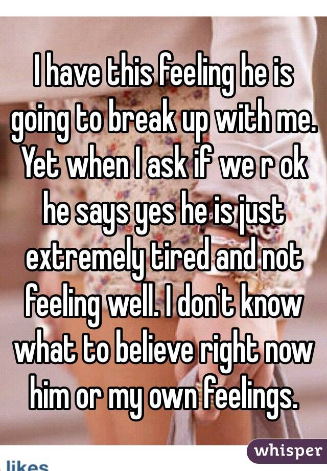 I have this feeling he is going to break up with me. Yet when I ask if we r ok he says yes he is just extremely tired and not feeling well. I don't know what to believe right now him or my own feelings.