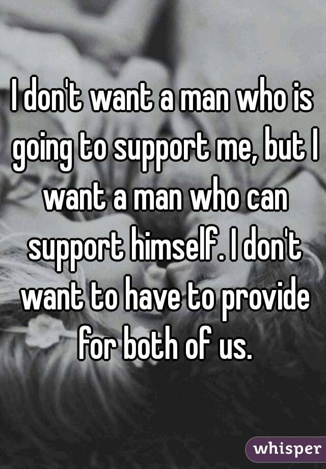 I don't want a man who is going to support me, but I want a man who can support himself. I don't want to have to provide for both of us.