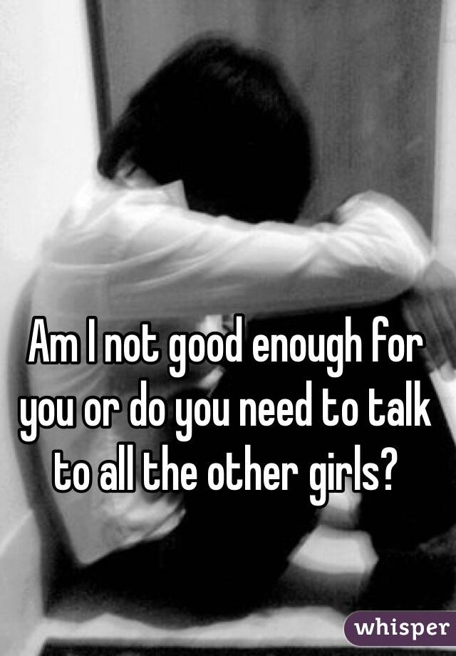 Am I not good enough for you or do you need to talk to all the other girls?