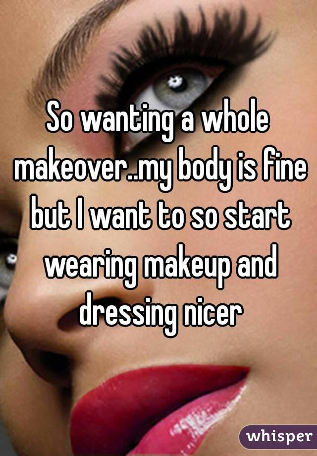 So wanting a whole makeover..my body is fine but I want to so start wearing makeup and dressing nicer