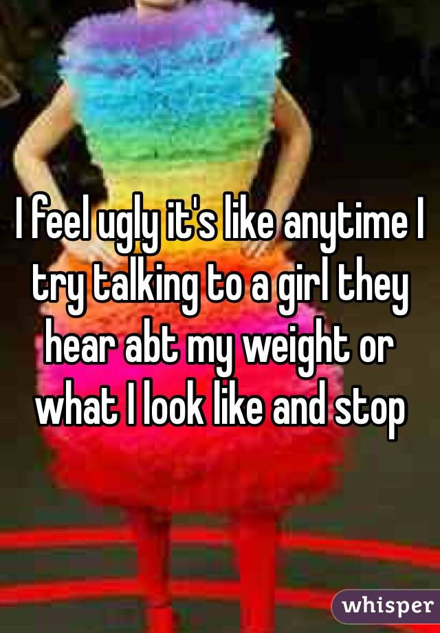 I feel ugly it's like anytime I try talking to a girl they hear abt my weight or what I look like and stop