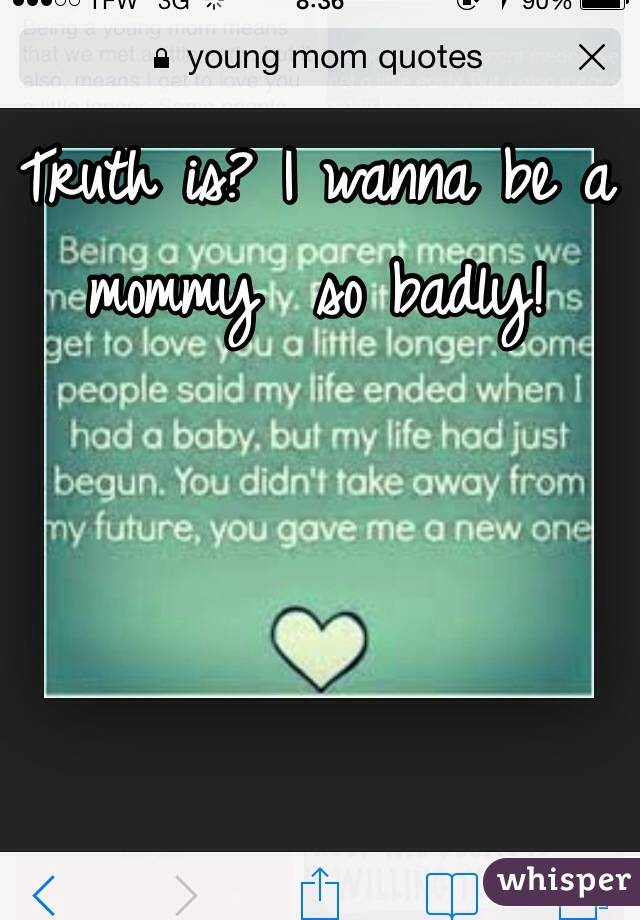 Truth is? I wanna be a mommy  so badly!