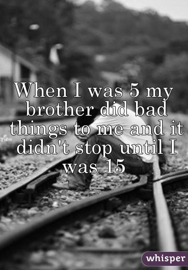 When I was 5 my brother did bad things to me and it didn't stop until I was 15