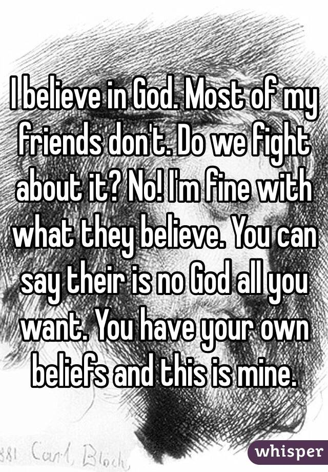 I believe in God. Most of my friends don't. Do we fight about it? No! I'm fine with what they believe. You can say their is no God all you want. You have your own beliefs and this is mine.