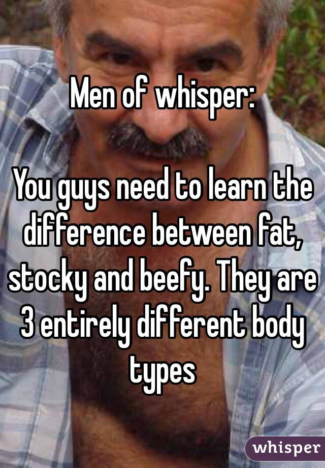 Men of whisper:  You guys need to learn the difference between fat, stocky and beefy. They are 3 entirely different body types