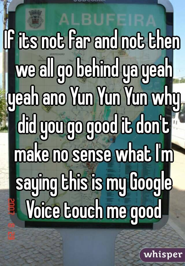 If its not far and not then we all go behind ya yeah yeah ano Yun Yun Yun why did you go good it don't make no sense what I'm saying this is my Google Voice touch me good