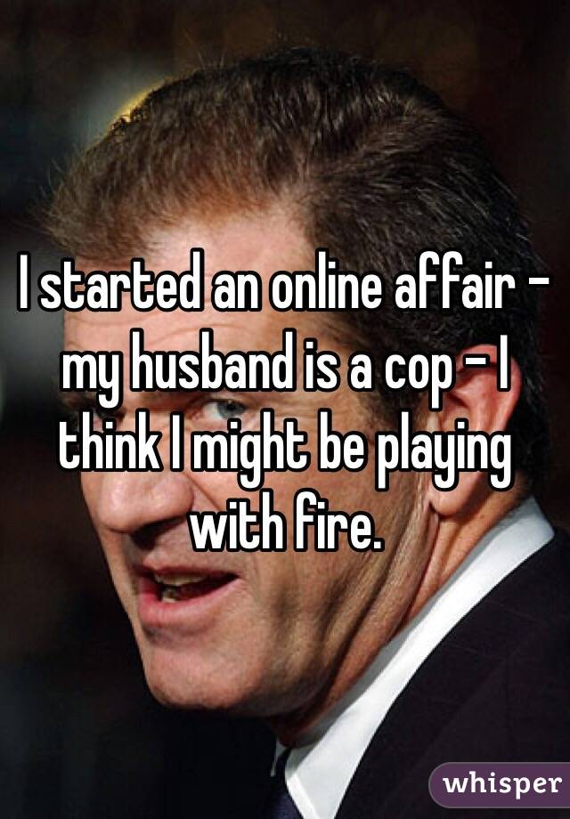 I started an online affair - my husband is a cop - I think I might be playing with fire.